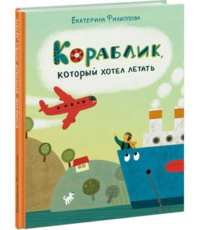 Кораблик, который хотел летать. Текст и ил. Е. Филиппова